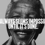 It's always seems impossible... until it's done!